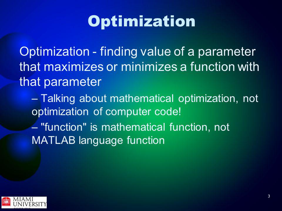3 Optimization Optimization - finding value of a parameter that maximizes or minimizes a function with that parameter – Talking about mathematical optimization, not optimization of computer code.