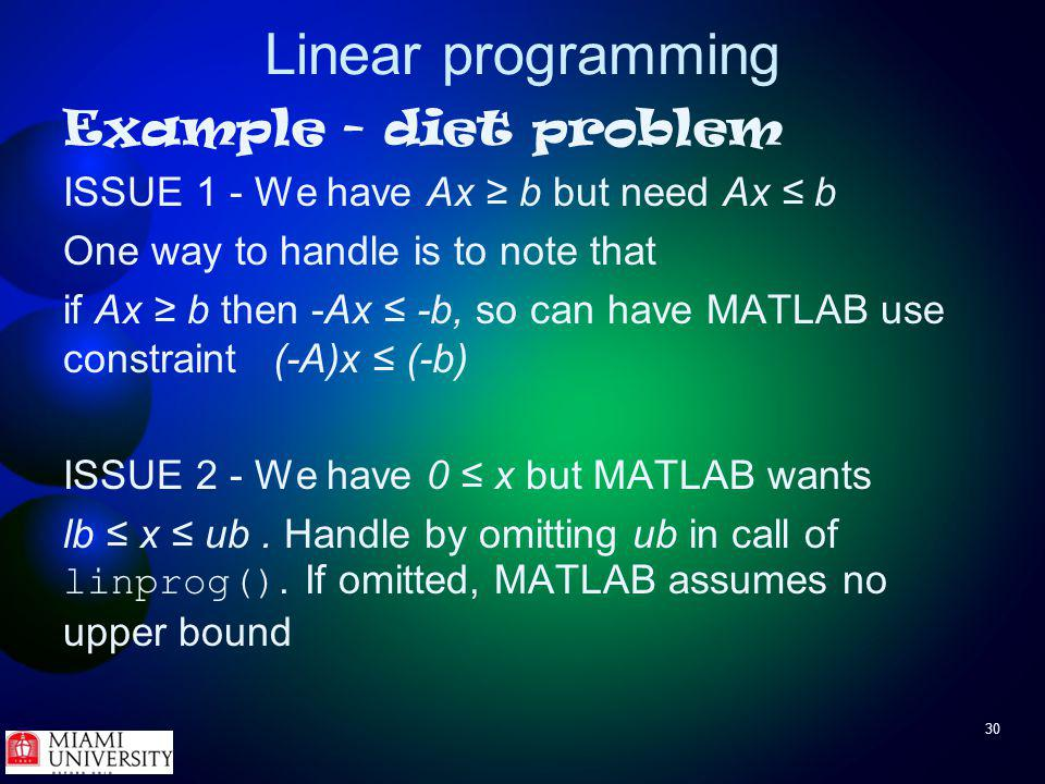 30 Linear programming Example - diet problem ISSUE 1 - We have Ax b but need Ax b One way to handle is to note that if Ax b then -Ax -b, so can have MATLAB use constraint (-A)x (-b) ISSUE 2 - We have 0 x but MATLAB wants lb x ub.