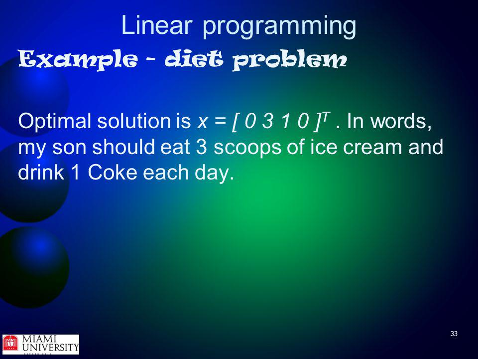 33 Linear programming Example - diet problem Optimal solution is x = [ 0 3 1 0 ] T.