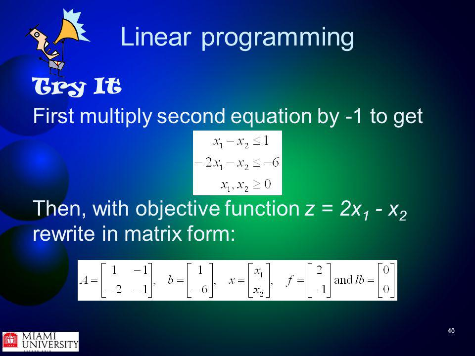 40 Linear programming Try It First multiply second equation by -1 to get Then, with objective function z = 2x 1 - x 2 rewrite in matrix form: