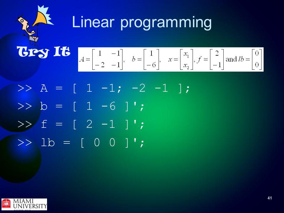 41 Linear programming Try It >> A = [ 1 -1; -2 -1 ]; >> b = [ 1 -6 ] ; >> f = [ 2 -1 ] ; >> lb = [ 0 0 ] ;
