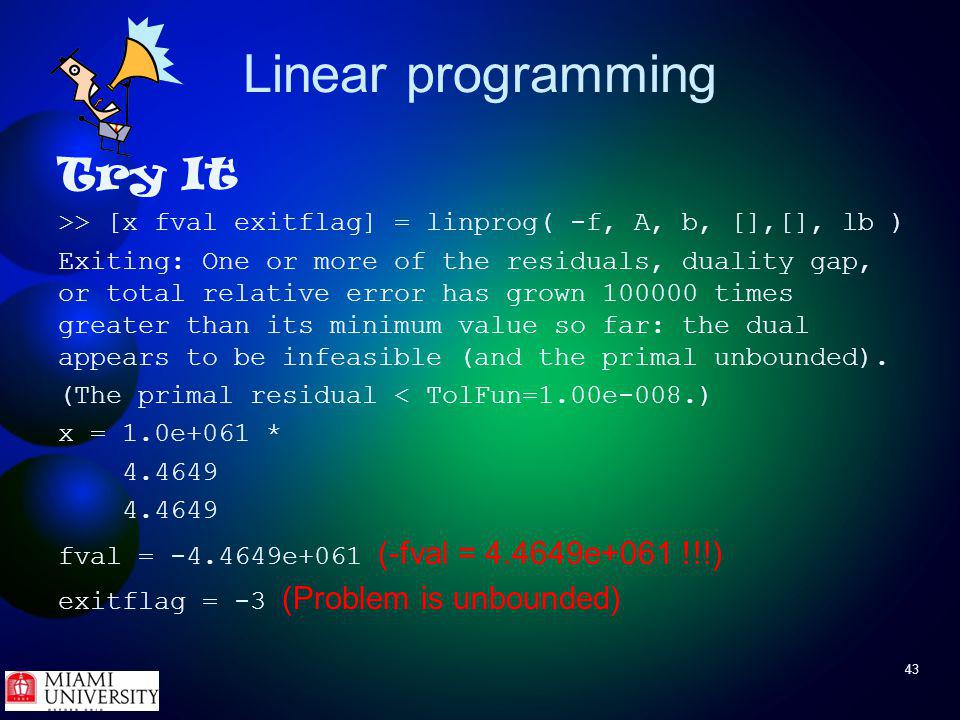 43 Linear programming Try It >> [x fval exitflag] = linprog( -f, A, b, [],[], lb ) Exiting: One or more of the residuals, duality gap, or total relative error has grown 100000 times greater than its minimum value so far: the dual appears to be infeasible (and the primal unbounded).