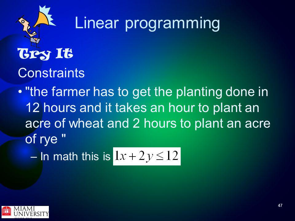 47 Linear programming Try It Constraints the farmer has to get the planting done in 12 hours and it takes an hour to plant an acre of wheat and 2 hours to plant an acre of rye – In math this is