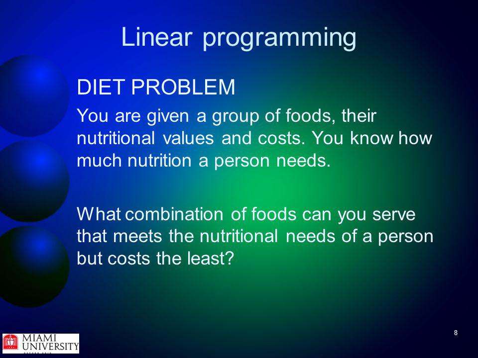 19 Linear programming Example - diet problem Therefore, need to minimize FoodCaloriesChocolateSugar (ounces)Fat (ounces)Cost (serving) Brownie400322$2.50 / brownie Chocolate ice cream200224$1.00 / scoop Coke150041$1.50 / bottle Pineapple cheesecake500045$4.00 / slice
