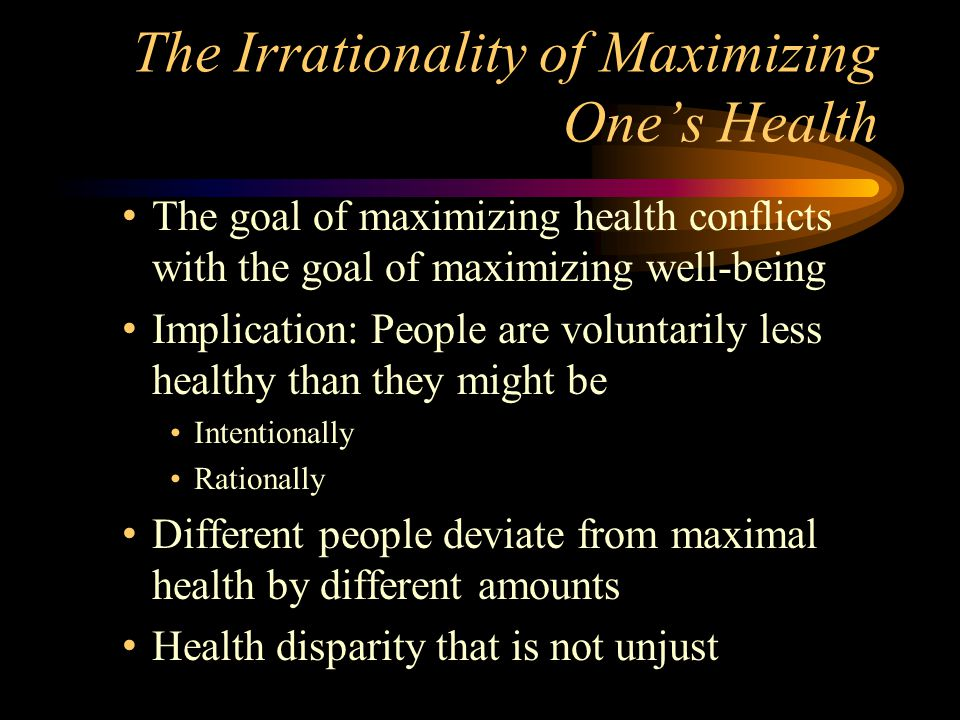 The Irrationality of Maximizing Ones Health The goal of maximizing health conflicts with the goal of maximizing well-being Implication: People are voluntarily less healthy than they might be Intentionally Rationally Different people deviate from maximal health by different amounts Health disparity that is not unjust