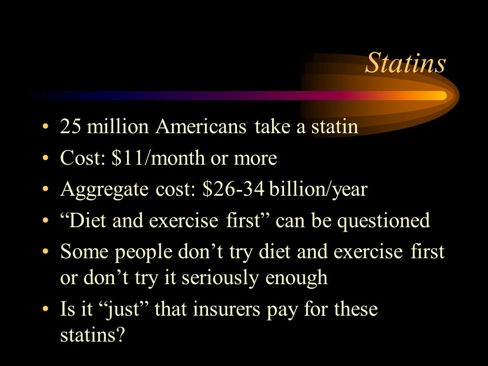 Statins 25 million Americans take a statin Cost: $11/month or more Aggregate cost: $26-34 billion/year Diet and exercise first can be questioned Some people dont try diet and exercise first or dont try it seriously enough Is it just that insurers pay for these statins