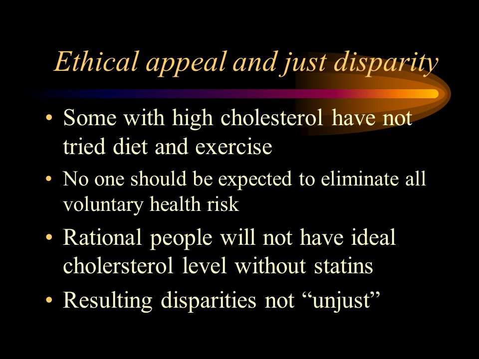 Ethical appeal and just disparity Some with high cholesterol have not tried diet and exercise No one should be expected to eliminate all voluntary health risk Rational people will not have ideal cholersterol level without statins Resulting disparities not unjust