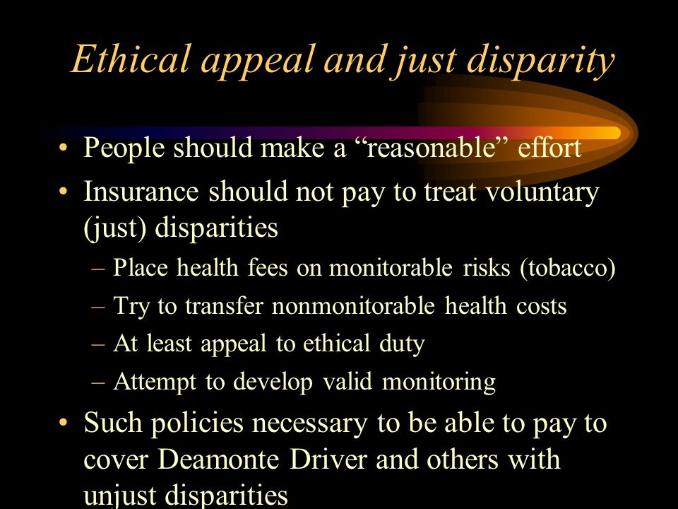 Ethical appeal and just disparity People should make a reasonable effort Insurance should not pay to treat voluntary (just) disparities –Place health fees on monitorable risks (tobacco) –Try to transfer nonmonitorable health costs –At least appeal to ethical duty –Attempt to develop valid monitoring Such policies necessary to be able to pay to cover Deamonte Driver and others with unjust disparities