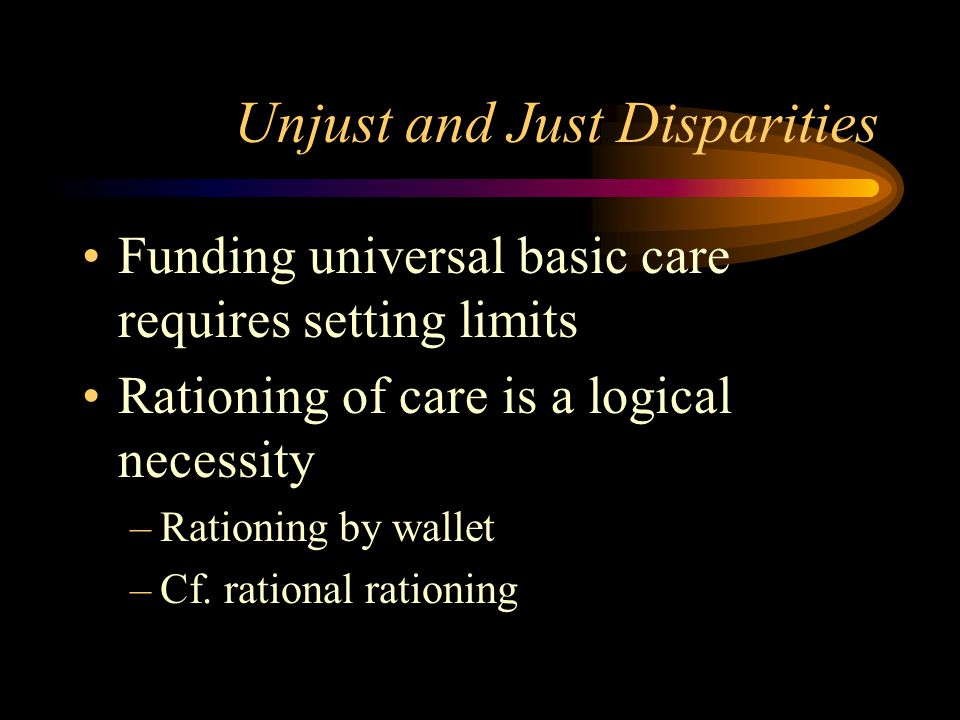 Unjust and Just Disparities Funding universal basic care requires setting limits Rationing of care is a logical necessity –Rationing by wallet –Cf.