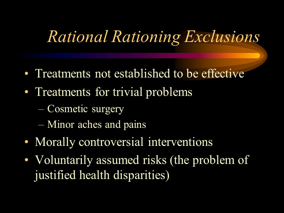 Rational Rationing Exclusions Treatments not established to be effective Treatments for trivial problems –Cosmetic surgery –Minor aches and pains Morally controversial interventions Voluntarily assumed risks (the problem of justified health disparities)
