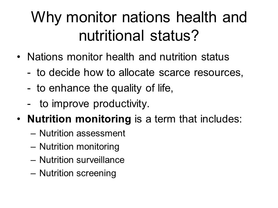 Why monitor nations health and nutritional status? Nations monitor health and nutrition status - to decide how to allocate scarce resources, - to enha