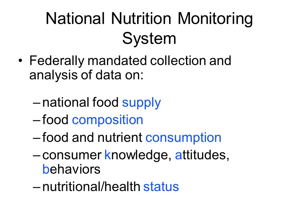 National Nutrition Monitoring System Federally mandated collection and analysis of data on: –national food supply –food composition –food and nutrient