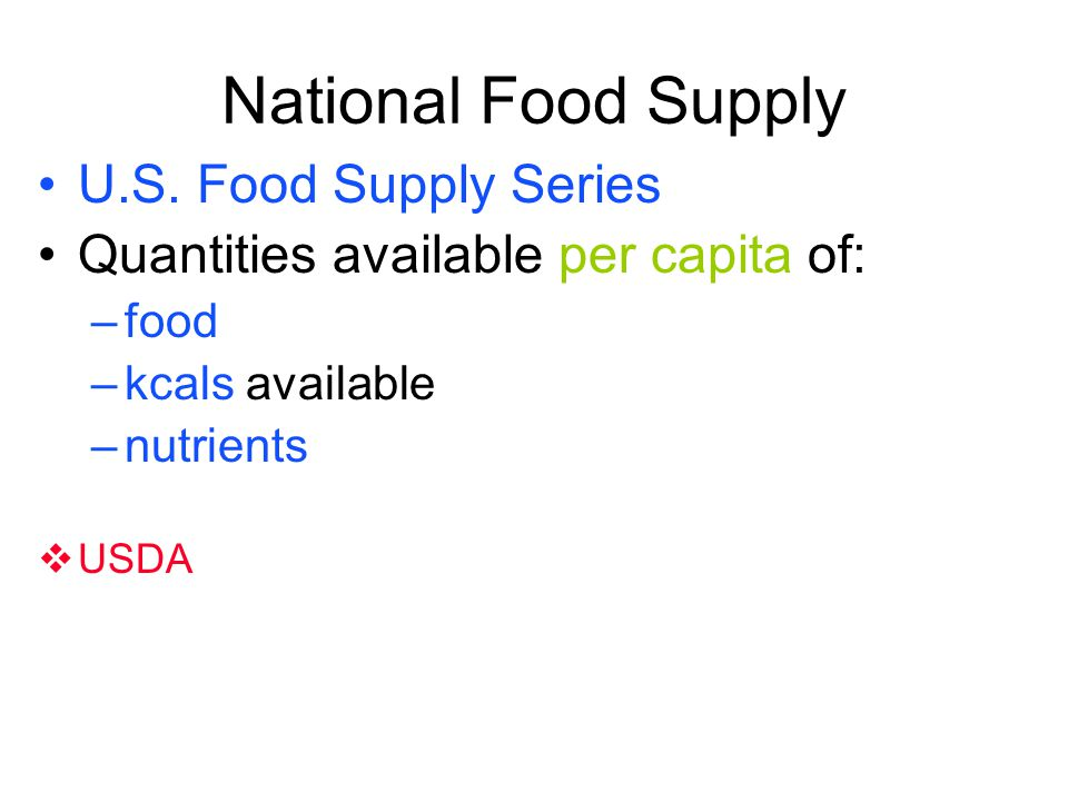 National Food Supply U.S. Food Supply Series Quantities available per capita of: –food –kcals available –nutrients USDA