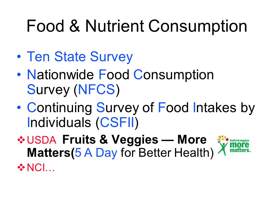 Food & Nutrient Consumption Ten State Survey Nationwide Food Consumption Survey (NFCS) Continuing Survey of Food Intakes by Individuals (CSFII) USDA F