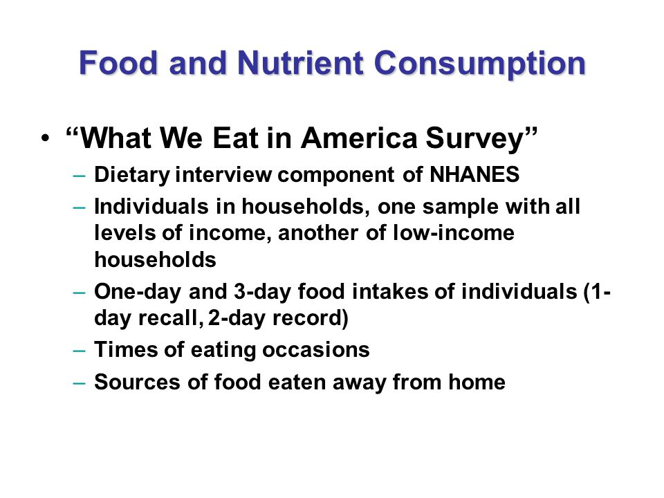 Food and Nutrient Consumption What We Eat in America Survey –Dietary interview component of NHANES –Individuals in households, one sample with all lev