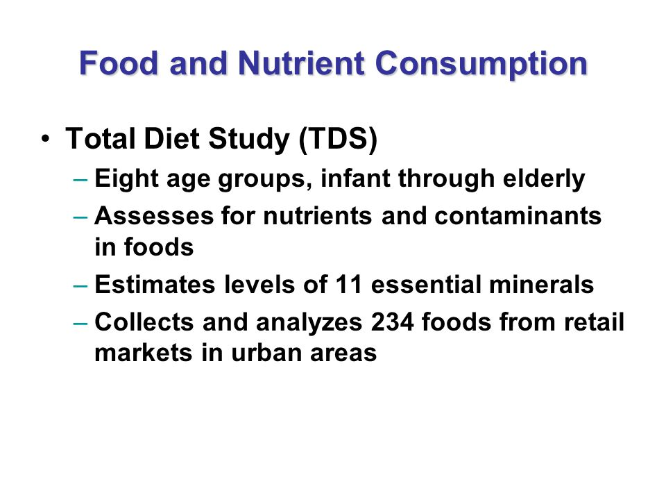 Food and Nutrient Consumption Total Diet Study (TDS) –Eight age groups, infant through elderly –Assesses for nutrients and contaminants in foods –Esti
