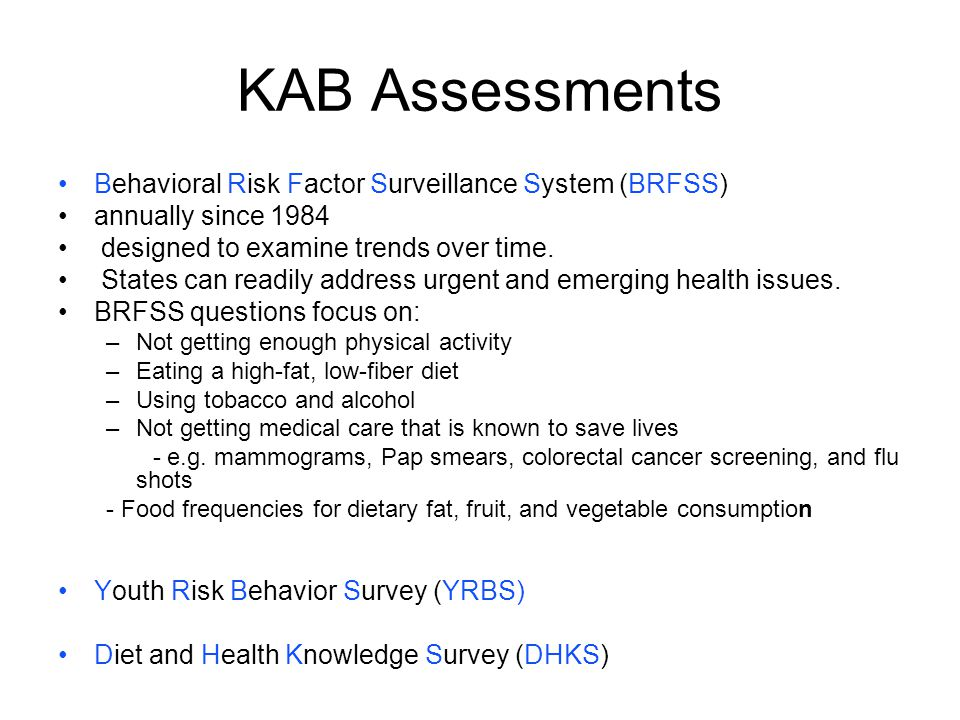 KAB Assessments Behavioral Risk Factor Surveillance System (BRFSS) annually since 1984 designed to examine trends over time. States can readily addres
