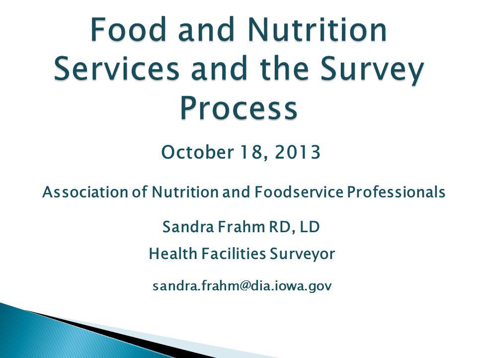 October 18, 2013 Association of Nutrition and Foodservice Professionals Sandra Frahm RD, LD Health Facilities Surveyor sandra.frahm@dia.iowa.gov