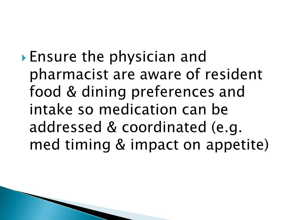 Ensure the physician and pharmacist are aware of resident food & dining preferences and intake so medication can be addressed & coordinated (e.g. med
