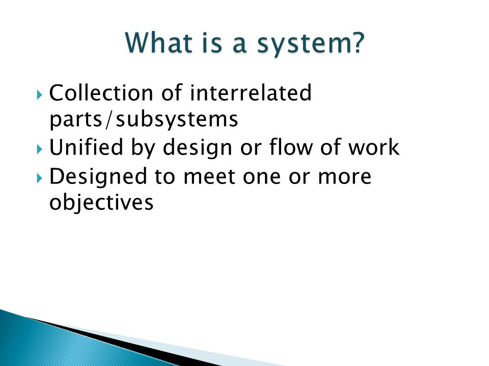 Collection of interrelated parts/subsystems Unified by design or flow of work Designed to meet one or more objectives