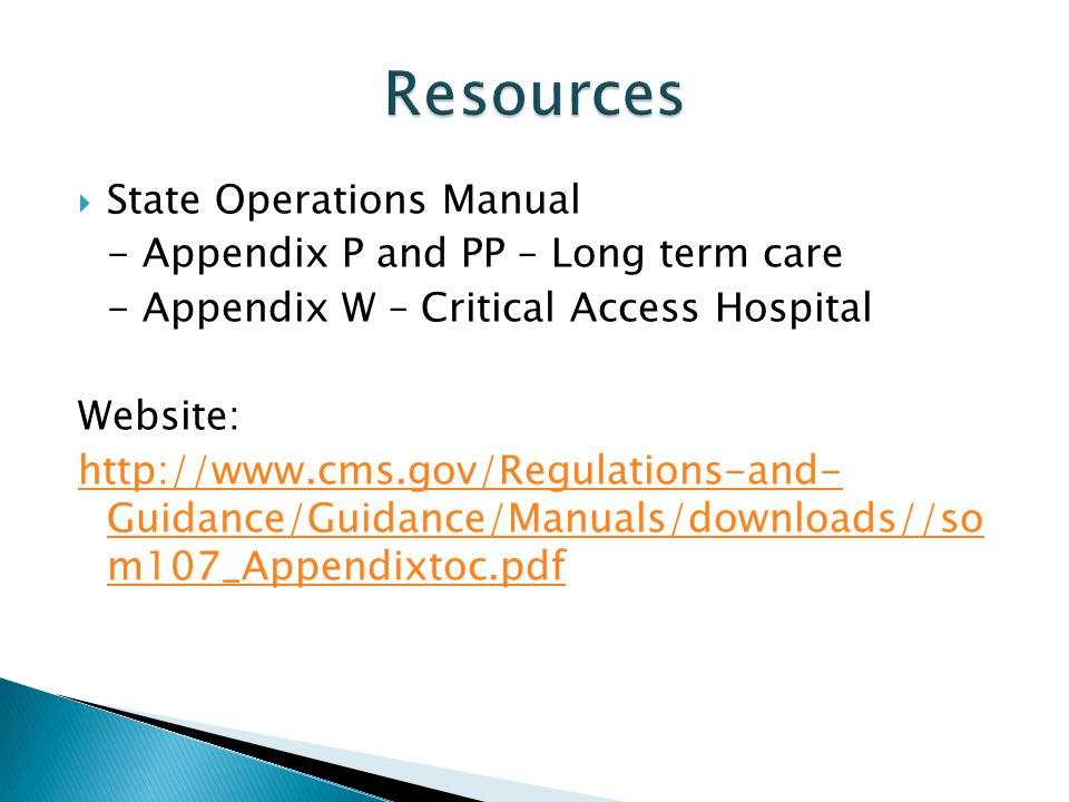 State Operations Manual - Appendix P and PP – Long term care - Appendix W – Critical Access Hospital Website: http://www.cms.gov/Regulations-and- Guid