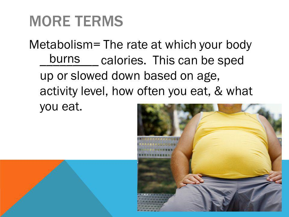 MORE TERMS Metabolism= The rate at which your body _________ calories.