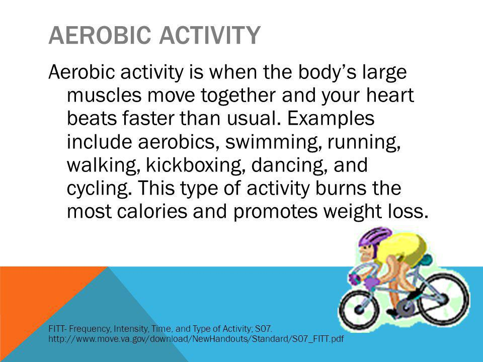 AEROBIC ACTIVITY Aerobic activity is when the bodys large muscles move together and your heart beats faster than usual.