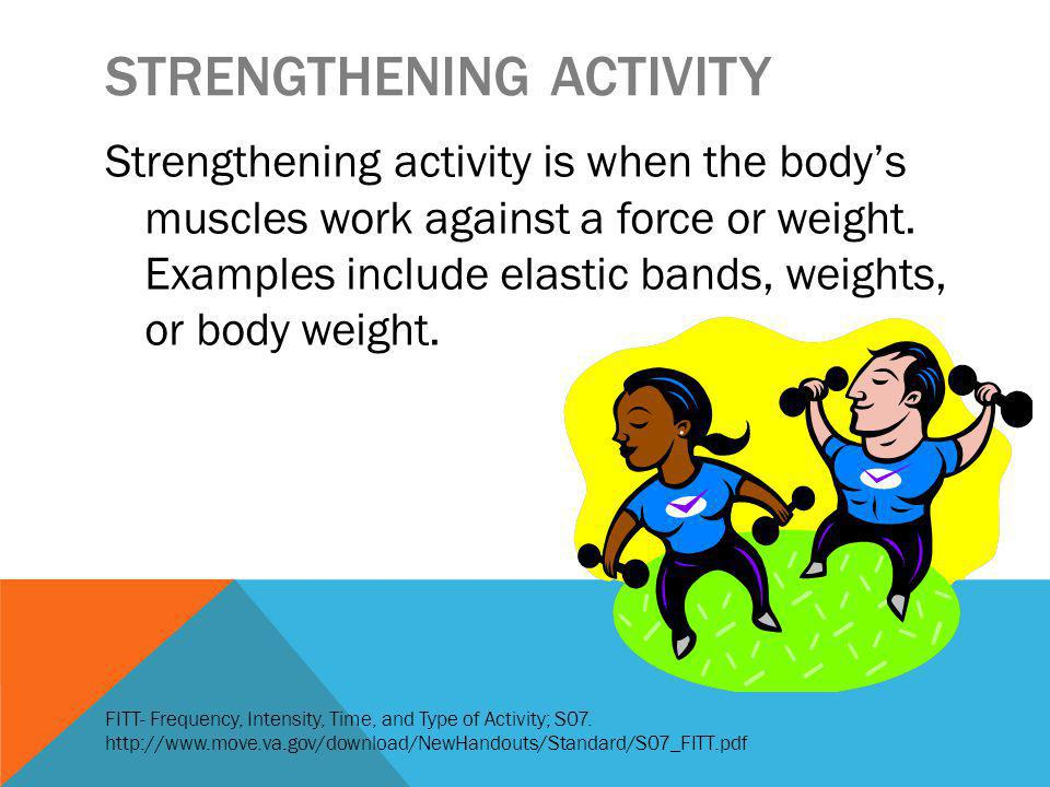 STRENGTHENING ACTIVITY Strengthening activity is when the bodys muscles work against a force or weight.