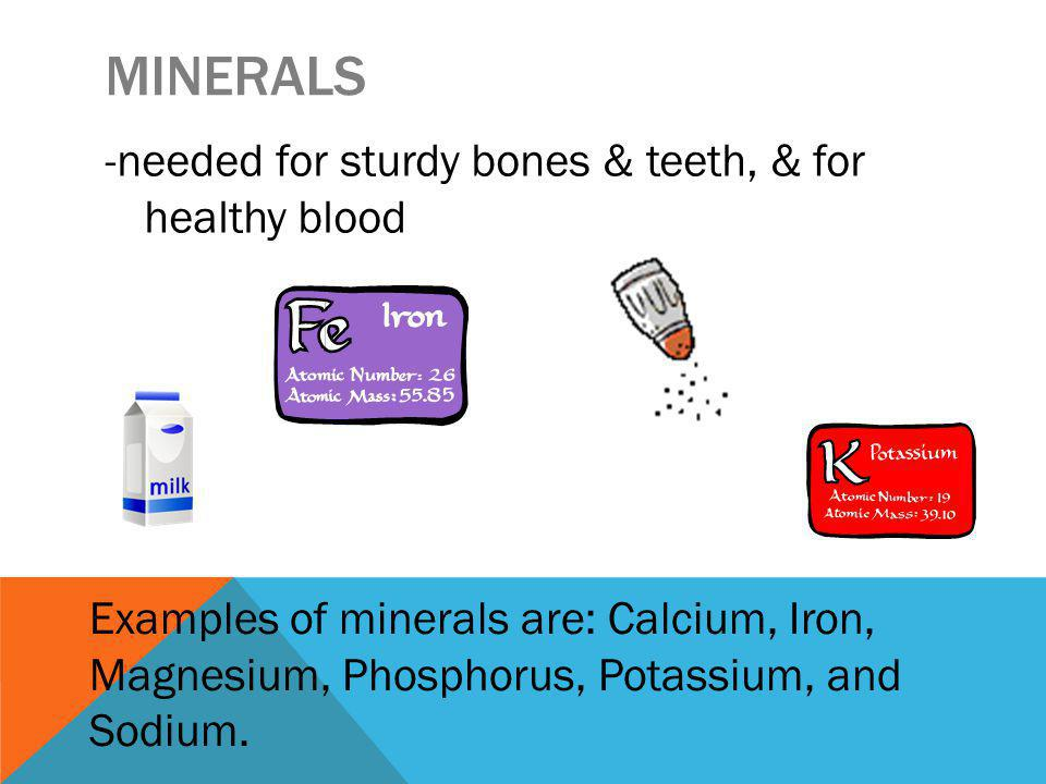 MINERALS -needed for sturdy bones & teeth, & for healthy blood Examples of minerals are: Calcium, Iron, Magnesium, Phosphorus, Potassium, and Sodium.