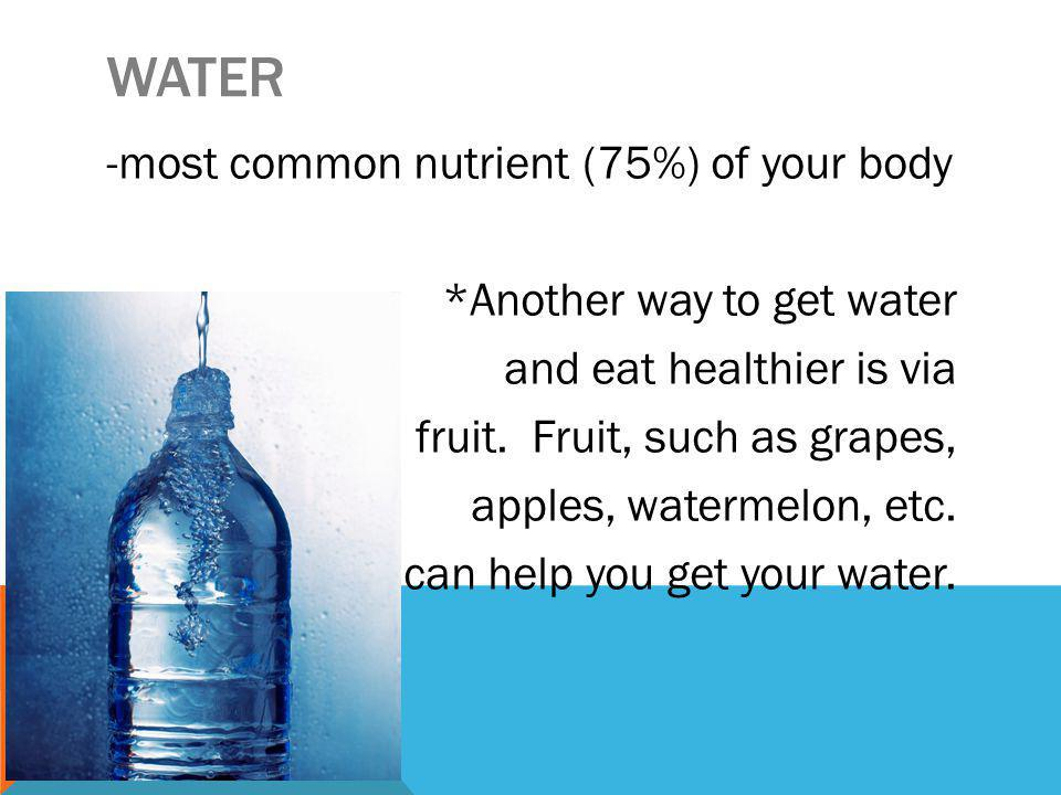 WATER -most common nutrient (75%) of your body *Another way to get water and eat healthier is via fruit.