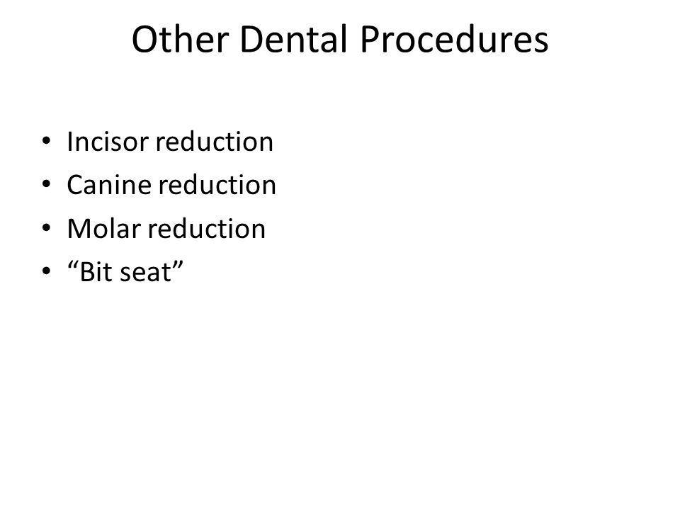 Other Dental Procedures Incisor reduction Canine reduction Molar reduction Bit seat