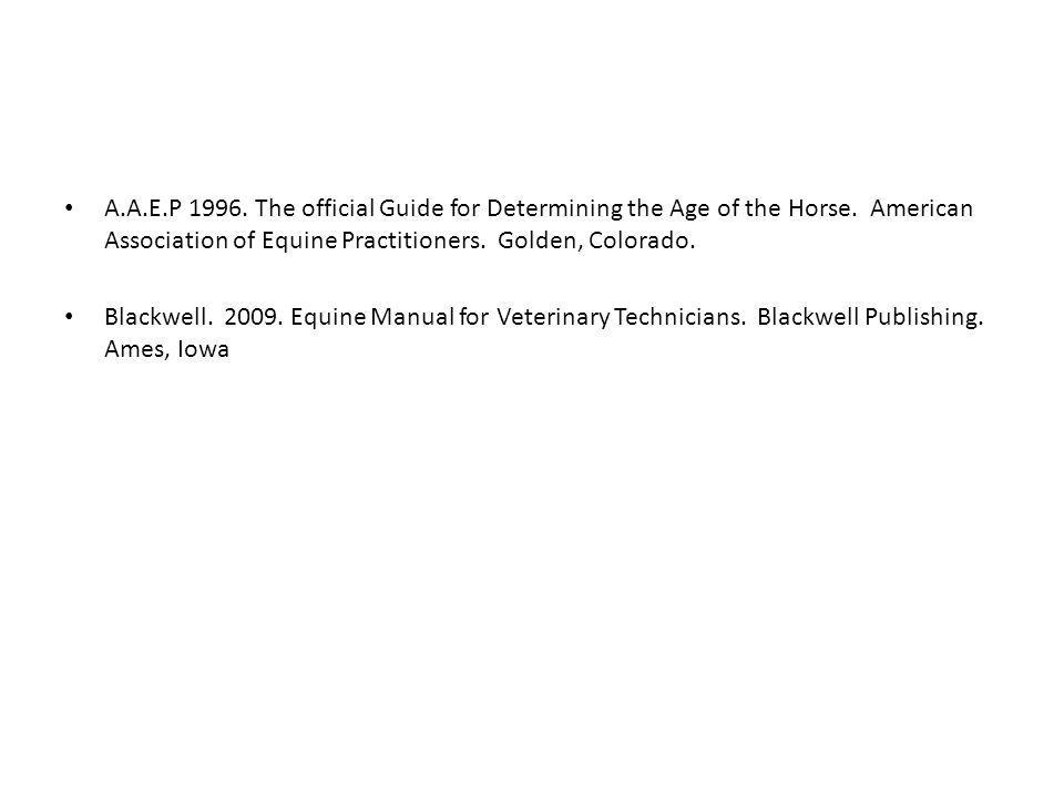 A.A.E.P 1996. The official Guide for Determining the Age of the Horse. American Association of Equine Practitioners. Golden, Colorado. Blackwell. 2009