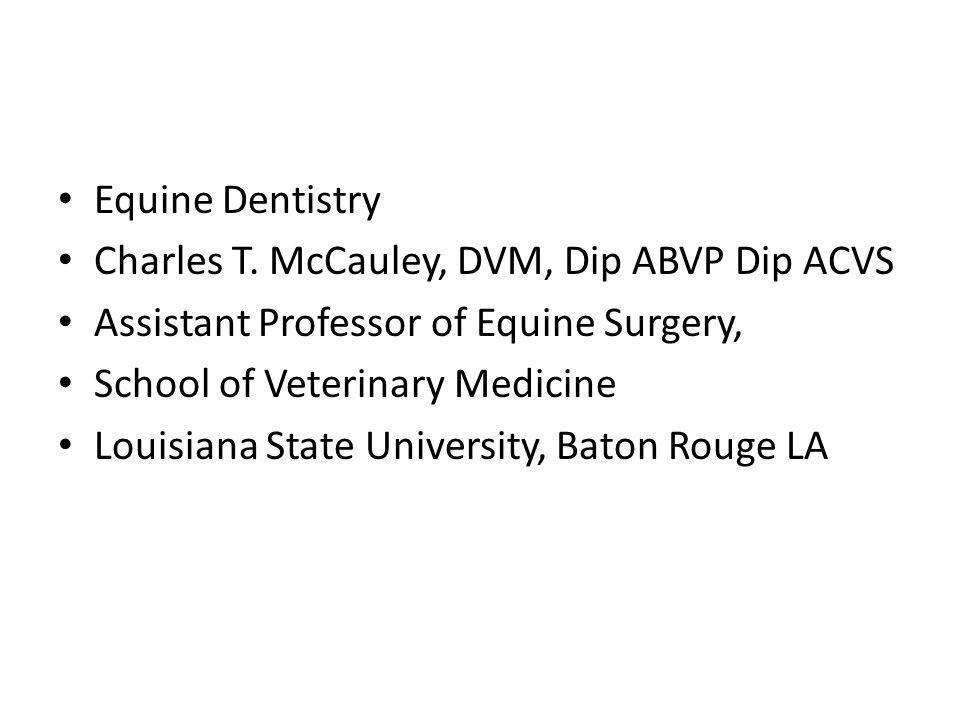 Equine Dentistry Charles T. McCauley, DVM, Dip ABVP Dip ACVS Assistant Professor of Equine Surgery, School of Veterinary Medicine Louisiana State Univ