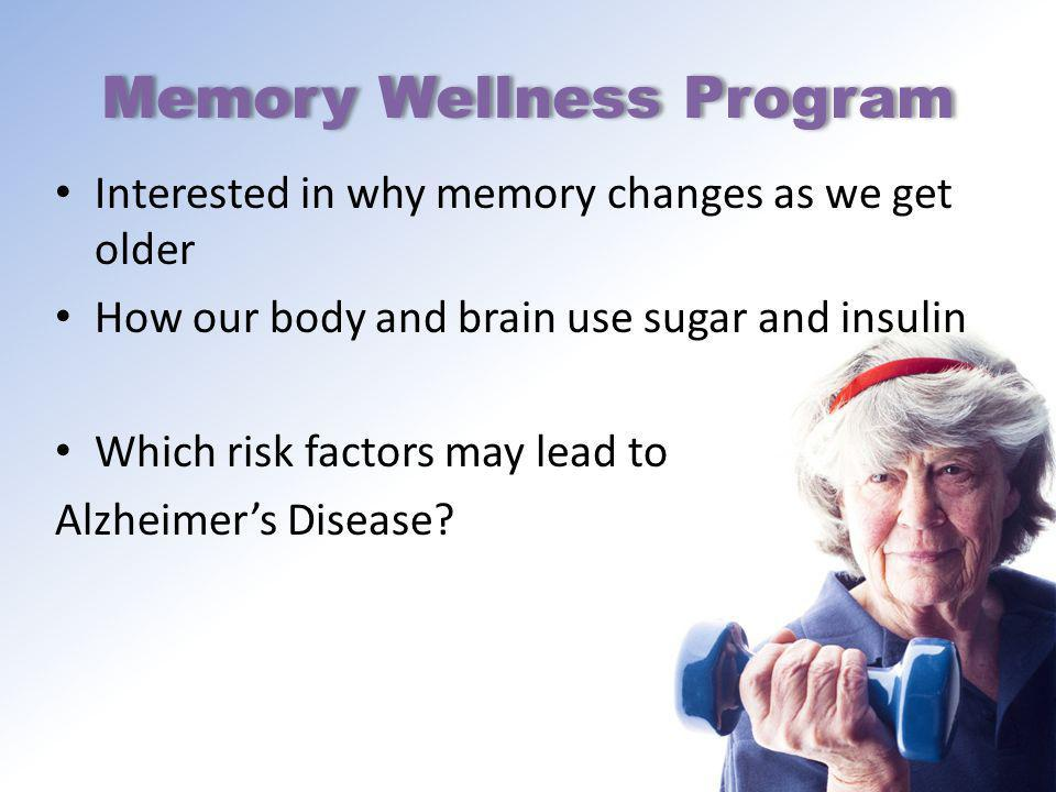 Memory Wellness Program Interested in why memory changes as we get older How our body and brain use sugar and insulin Which risk factors may lead to Alzheimers Disease