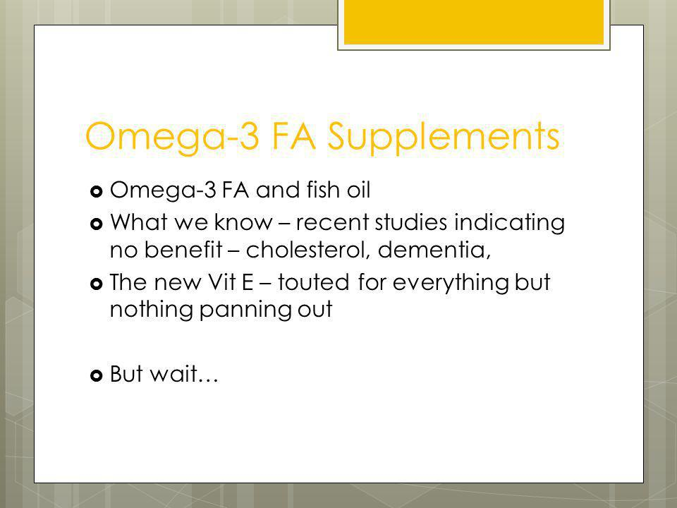 Omega-3 FA Supplements Omega-3 FA and fish oil What we know – recent studies indicating no benefit – cholesterol, dementia, The new Vit E – touted for everything but nothing panning out But wait…