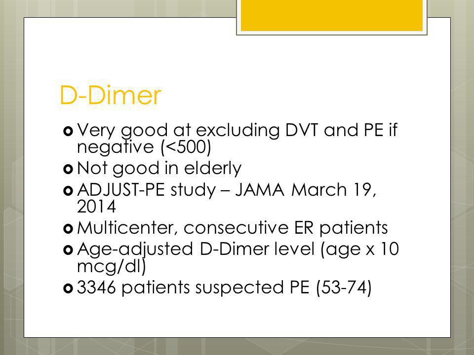D-Dimer Very good at excluding DVT and PE if negative (<500) Not good in elderly ADJUST-PE study – JAMA March 19, 2014 Multicenter, consecutive ER pat