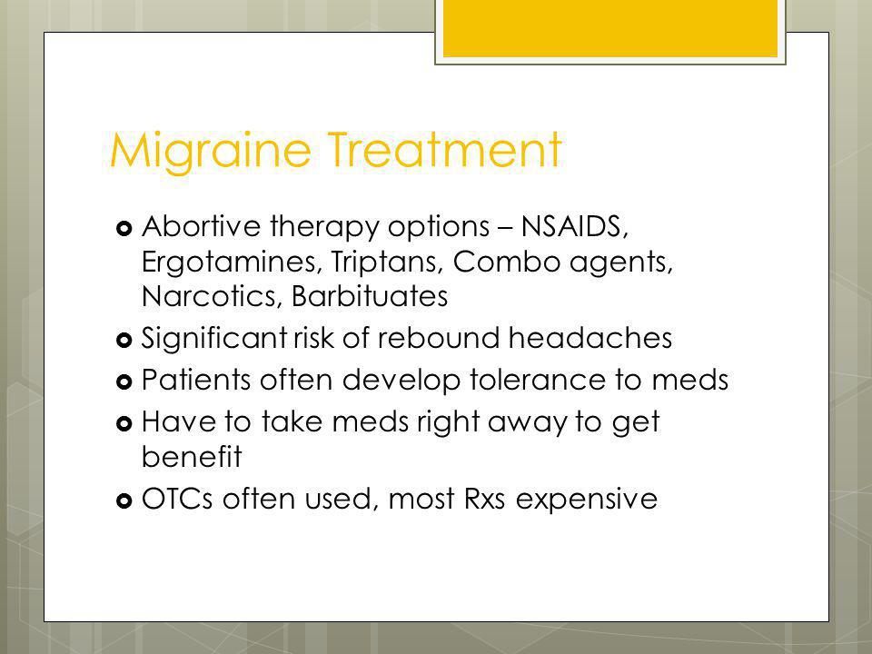 Migraine Treatment Abortive therapy options – NSAIDS, Ergotamines, Triptans, Combo agents, Narcotics, Barbituates Significant risk of rebound headaches Patients often develop tolerance to meds Have to take meds right away to get benefit OTCs often used, most Rxs expensive