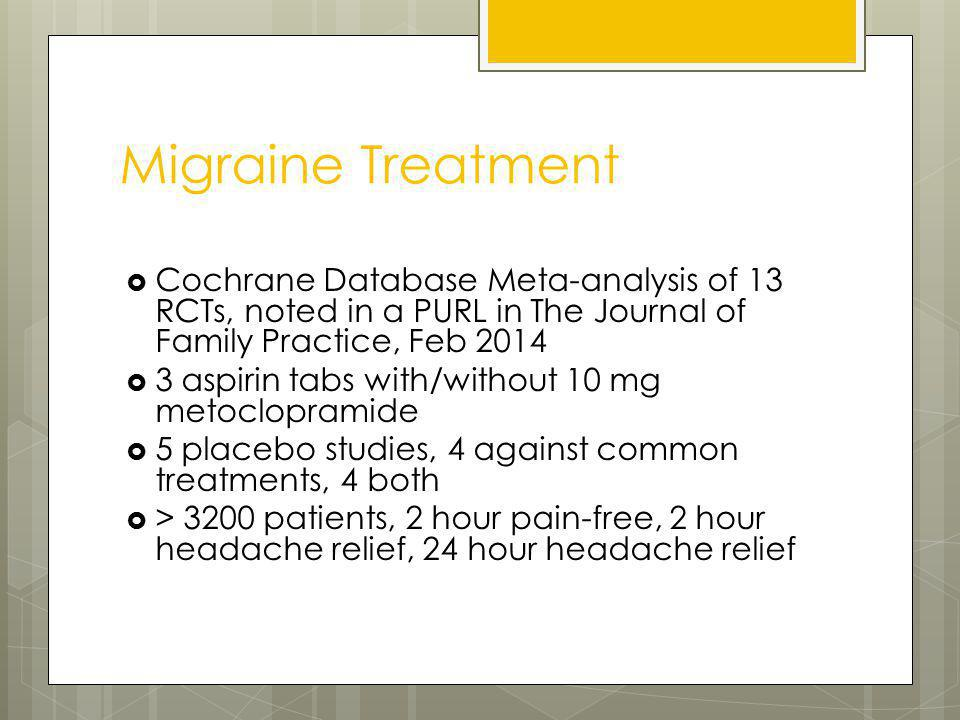 Migraine Treatment Cochrane Database Meta-analysis of 13 RCTs, noted in a PURL in The Journal of Family Practice, Feb 2014 3 aspirin tabs with/without 10 mg metoclopramide 5 placebo studies, 4 against common treatments, 4 both > 3200 patients, 2 hour pain-free, 2 hour headache relief, 24 hour headache relief