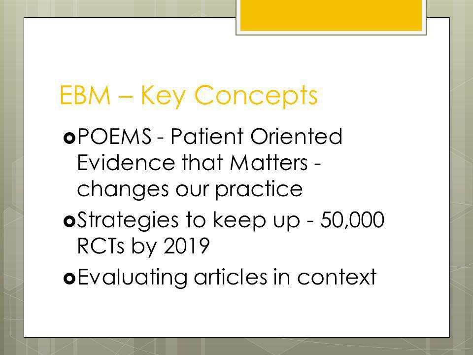 EBM – Key Concepts POEMS - Patient Oriented Evidence that Matters - changes our practice Strategies to keep up - 50,000 RCTs by 2019 Evaluating articles in context