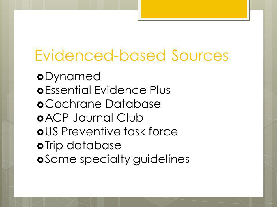 Evidenced-based Sources Dynamed Essential Evidence Plus Cochrane Database ACP Journal Club US Preventive task force Trip database Some specialty guidelines