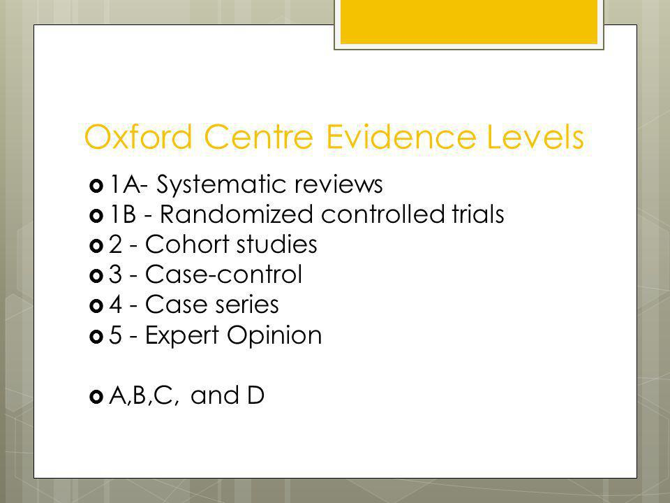 Oxford Centre Evidence Levels 1A- Systematic reviews 1B - Randomized controlled trials 2 - Cohort studies 3 - Case-control 4 - Case series 5 - Expert