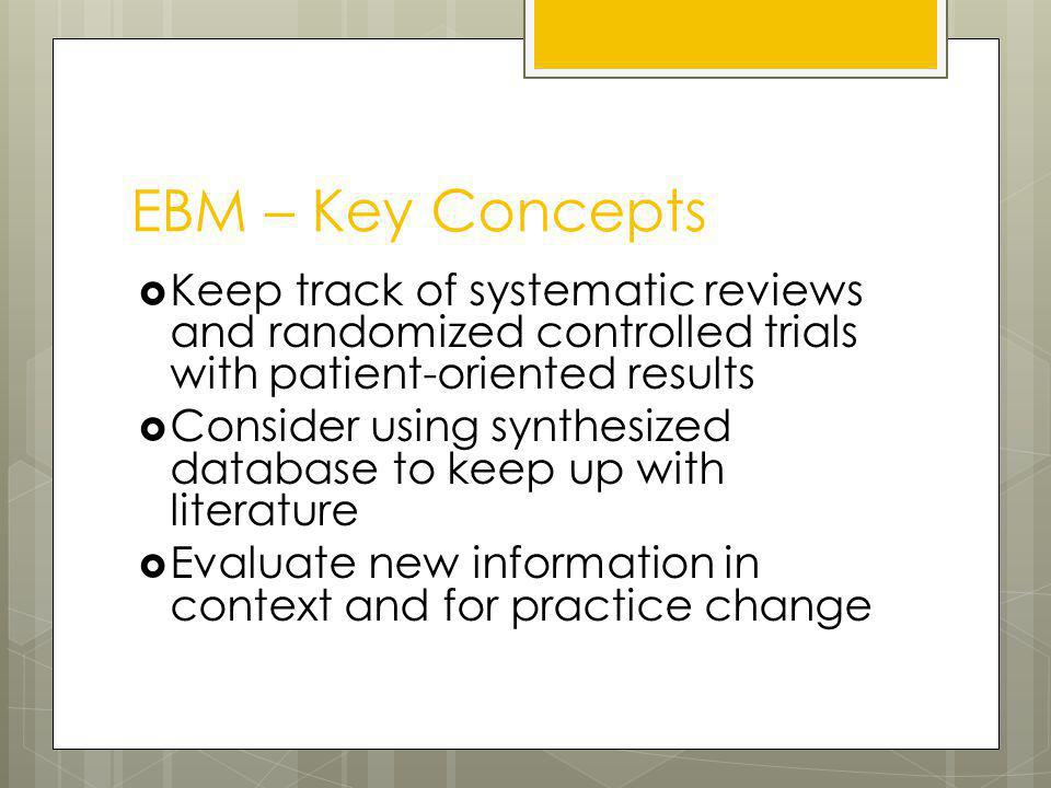 EBM – Key Concepts Keep track of systematic reviews and randomized controlled trials with patient-oriented results Consider using synthesized database to keep up with literature Evaluate new information in context and for practice change