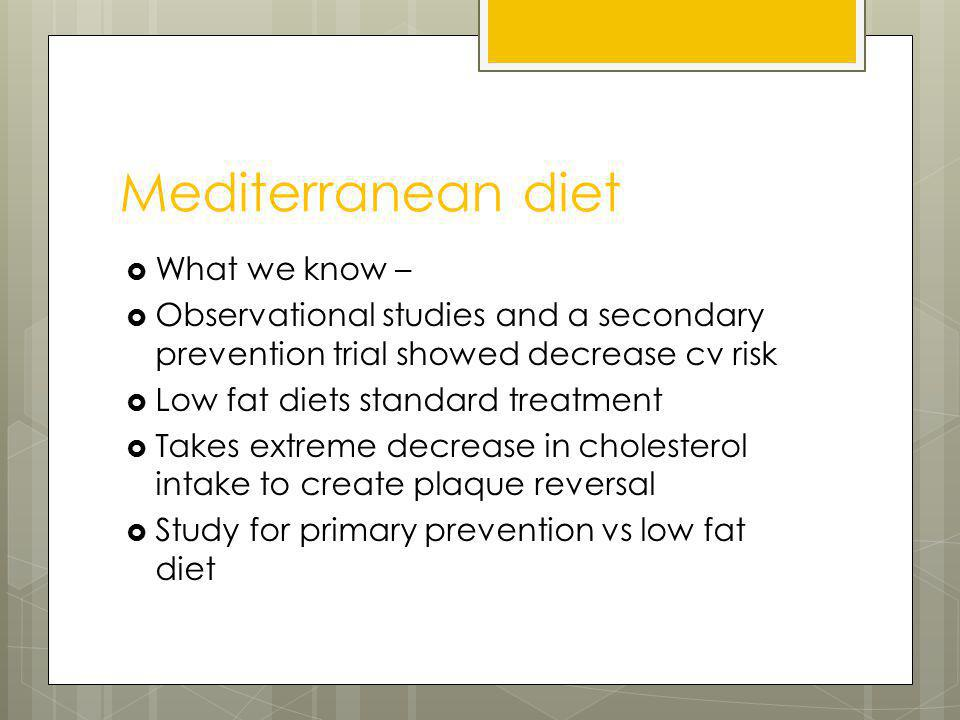 Mediterranean diet 7447 people in Spain 55-80 yrs old with type 2 DM or 3 risk factors followed for 4.8 yrs Mediterranean diet + olive oil or + nuts (mix of hazelnuts, almonds, and walnuts) Low fat diet Scores for diet adherence similar Combined endpoint of MI, stroke and death – both arms did better than low fat