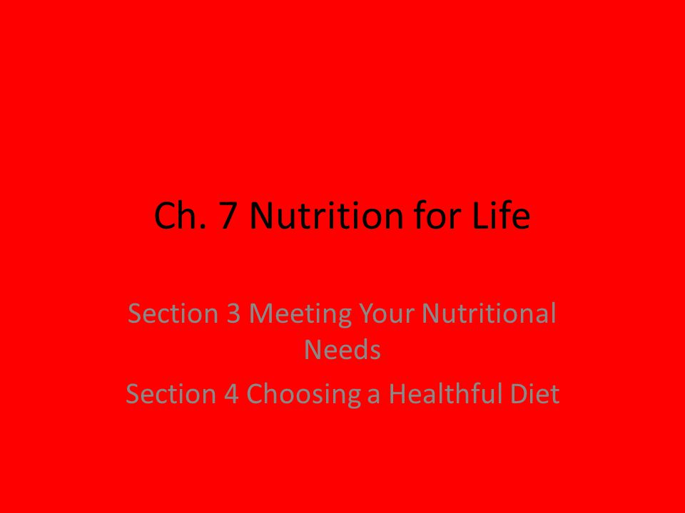 Ch. 7 Nutrition for Life Section 3 Meeting Your Nutritional Needs Section 4 Choosing a Healthful Diet