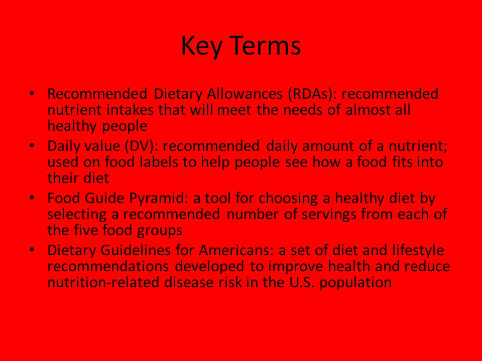 Key Terms Recommended Dietary Allowances (RDAs): recommended nutrient intakes that will meet the needs of almost all healthy people Daily value (DV):