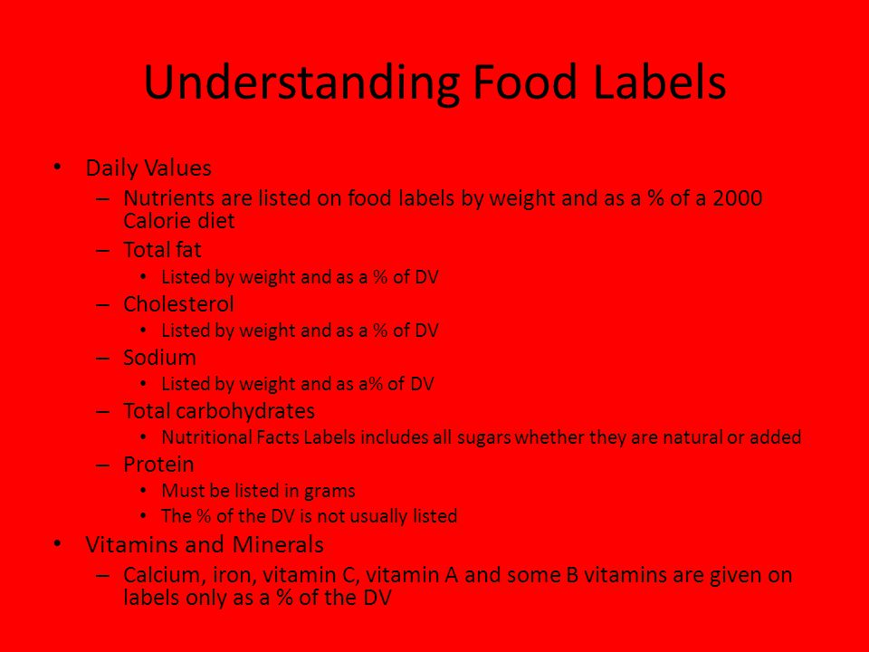 Understanding Food Labels Daily Values – Nutrients are listed on food labels by weight and as a % of a 2000 Calorie diet – Total fat Listed by weight