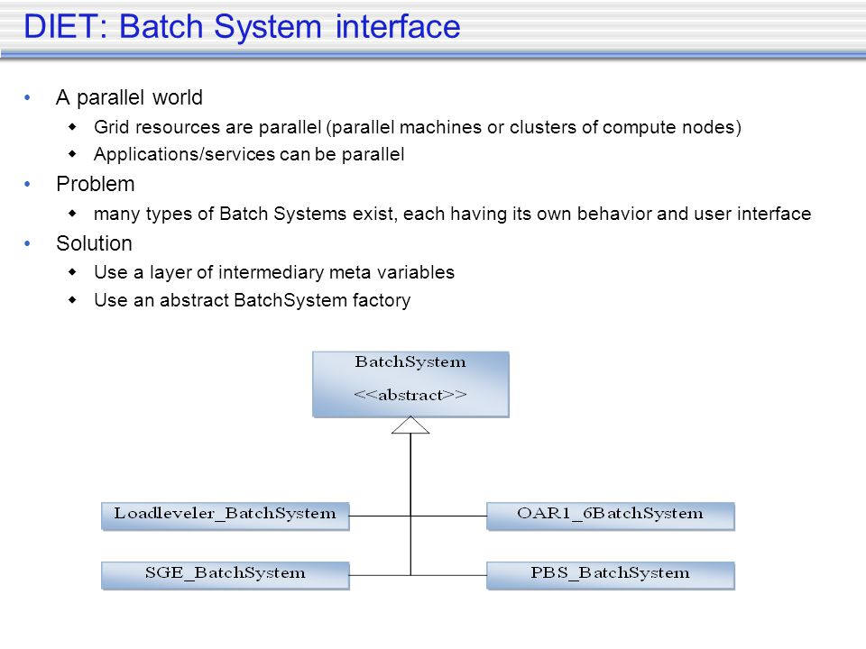 DIET: Batch System interface A parallel world Grid resources are parallel (parallel machines or clusters of compute nodes) Applications/services can be parallel Problem many types of Batch Systems exist, each having its own behavior and user interface Solution Use a layer of intermediary meta variables Use an abstract BatchSystem factory