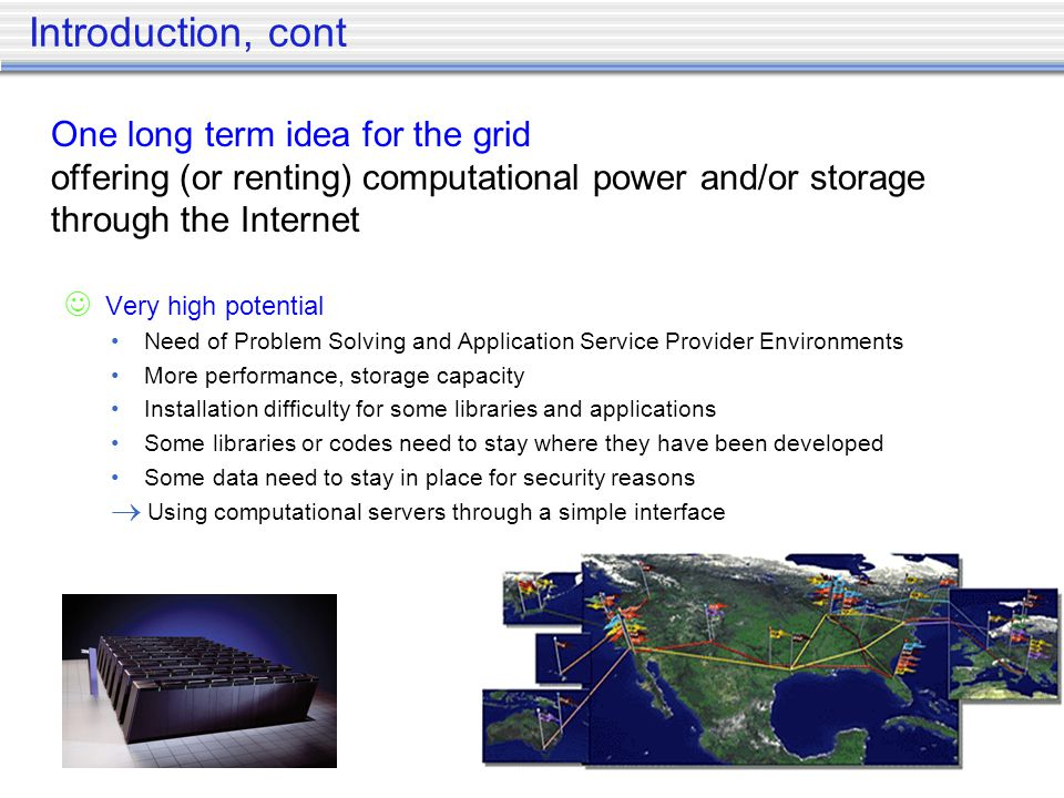 Introduction, cont One long term idea for the grid offering (or renting) computational power and/or storage through the Internet Very high potential Need of Problem Solving and Application Service Provider Environments More performance, storage capacity Installation difficulty for some libraries and applications Some libraries or codes need to stay where they have been developed Some data need to stay in place for security reasons Using computational servers through a simple interface