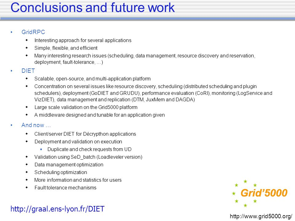 GridRPC Interesting approach for several applications Simple, flexible, and efficient Many interesting research issues (scheduling, data management, resource discovery and reservation, deployment, fault-tolerance, …) DIET Scalable, open-source, and multi-application platform Concentration on several issues like resource discovery, scheduling (distributed scheduling and plugin schedulers), deployment (GoDIET and GRUDU), performance evaluation (CoRI), monitoring (LogService and VizDIET), data management and replication (DTM, JuxMem and DAGDA) Large scale validation on the Grid5000 platform A middleware designed and tunable for an application given And now … Client/server DIET for Décrypthon applications Deployment and validation on execution Duplicate and check requests from UD Validation using SeD_batch (Loadleveler version) Data management optimization Scheduling optimization More information and statistics for users Fault tolerance mechanisms Conclusions and future work http://graal.ens-lyon.fr/DIET http://www.grid5000.org/