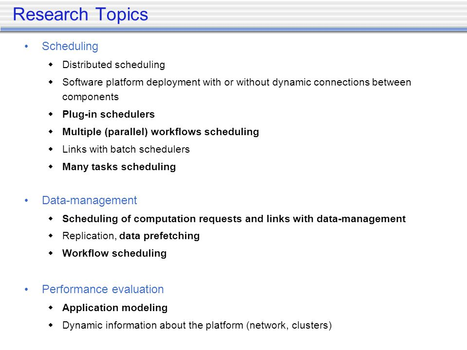 Research Topics Scheduling Distributed scheduling Software platform deployment with or without dynamic connections between components Plug-in schedulers Multiple (parallel) workflows scheduling Links with batch schedulers Many tasks scheduling Data-management Scheduling of computation requests and links with data-management Replication, data prefetching Workflow scheduling Performance evaluation Application modeling Dynamic information about the platform (network, clusters)